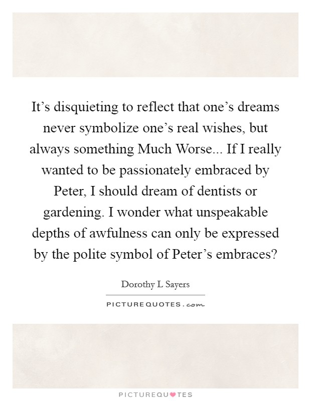 It's disquieting to reflect that one's dreams never symbolize one's real wishes, but always something Much Worse... If I really wanted to be passionately embraced by Peter, I should dream of dentists or gardening. I wonder what unspeakable depths of awfulness can only be expressed by the polite symbol of Peter's embraces? Picture Quote #1