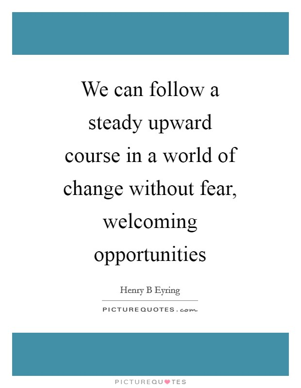 We can follow a steady upward course in a world of change without fear, welcoming opportunities Picture Quote #1