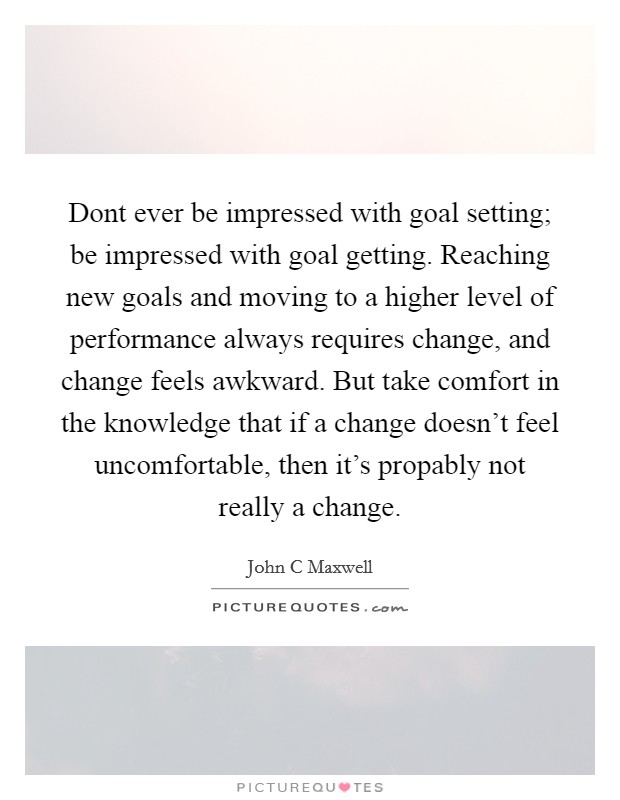 Dont ever be impressed with goal setting; be impressed with goal getting. Reaching new goals and moving to a higher level of performance always requires change, and change feels awkward. But take comfort in the knowledge that if a change doesn't feel uncomfortable, then it's propably not really a change Picture Quote #1