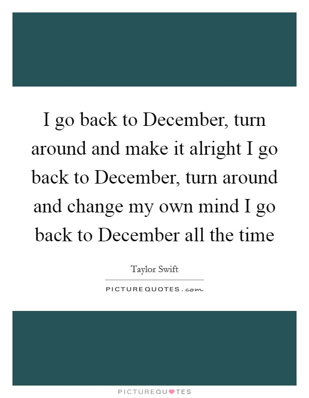 I go back to December, turn around and make it alright I go back to December, turn around and change my own mind I go back to December all the time Picture Quote #1
