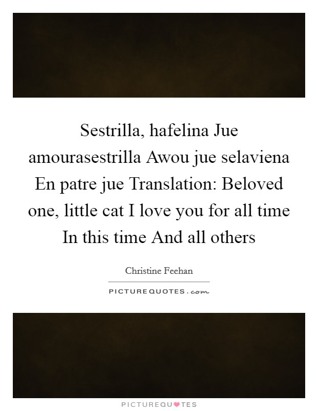 Sestrilla, hafelina Jue amourasestrilla Awou jue selaviena En patre jue Translation: Beloved one, little cat I love you for all time In this time And all others Picture Quote #1