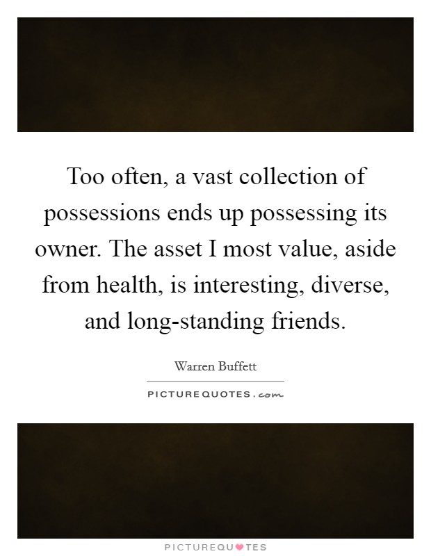 Too often, a vast collection of possessions ends up possessing its owner. The asset I most value, aside from health, is interesting, diverse, and long-standing friends Picture Quote #1