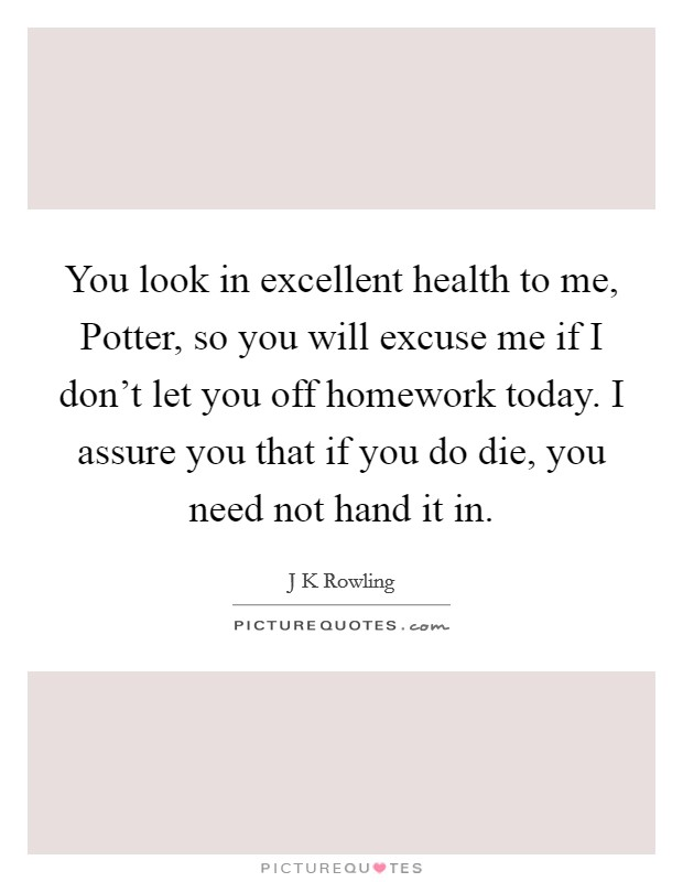 You look in excellent health to me, Potter, so you will excuse me if I don't let you off homework today. I assure you that if you do die, you need not hand it in Picture Quote #1