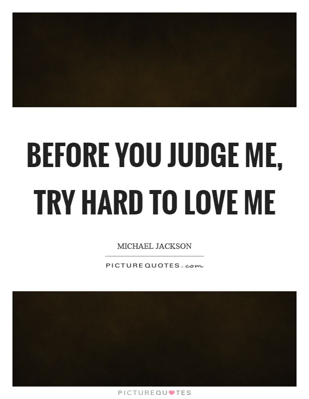 Before you Judge me, Try hard to Love me Picture Quote #1