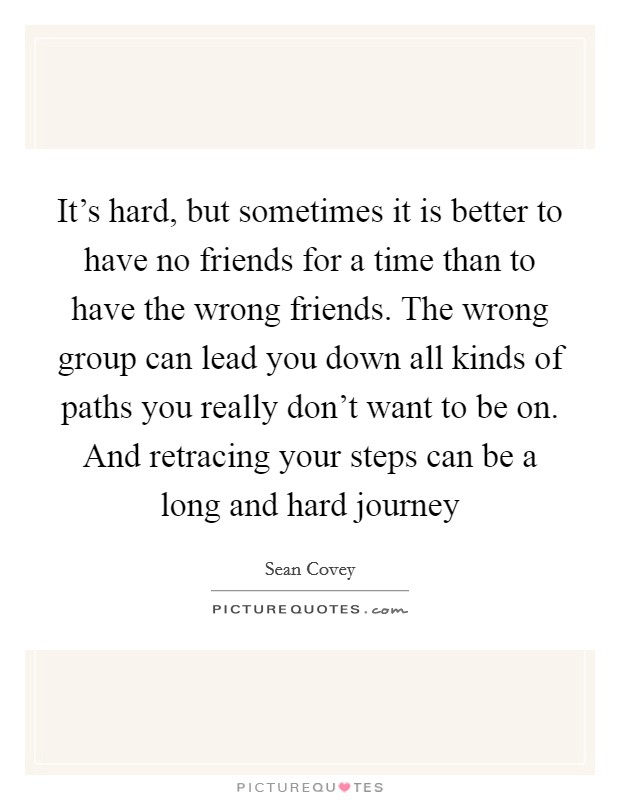 It's hard, but sometimes it is better to have no friends for a time than to have the wrong friends. The wrong group can lead you down all kinds of paths you really don't want to be on. And retracing your steps can be a long and hard journey Picture Quote #1