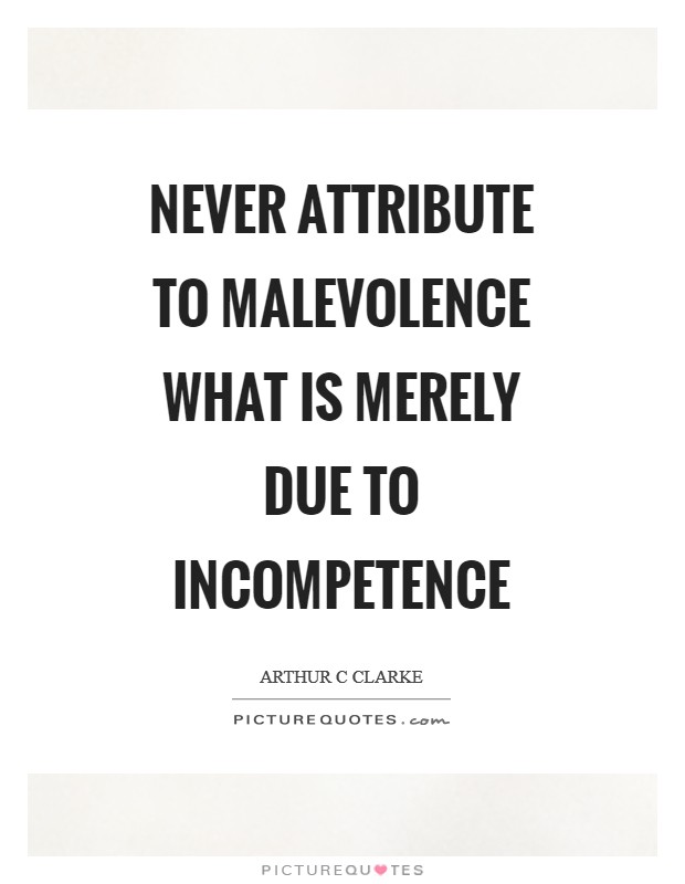 Never attribute to malevolence what is merely due to incompetence Picture Quote #1