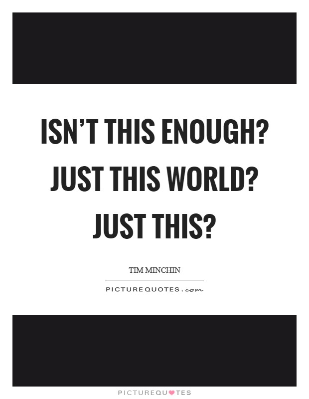 Isn't this enough? Just this world? Just THIS? Picture Quote #1