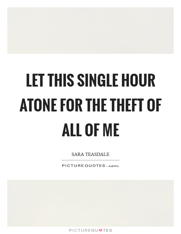 Let this single hour atone For the theft of all of me Picture Quote #1