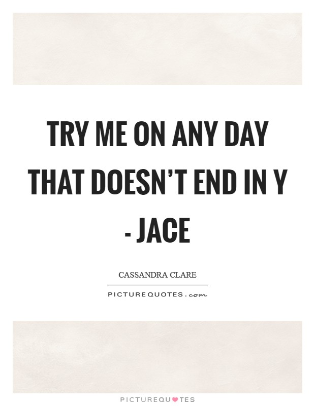 Try me on any day that doesn't end in y - Jace Picture Quote #1