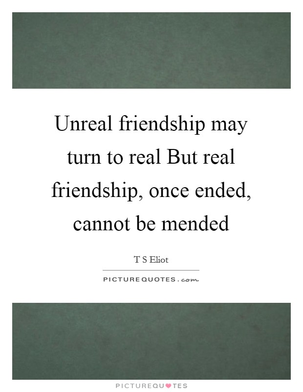 Unreal friendship may turn to real But real friendship, once ended, cannot be mended Picture Quote #1