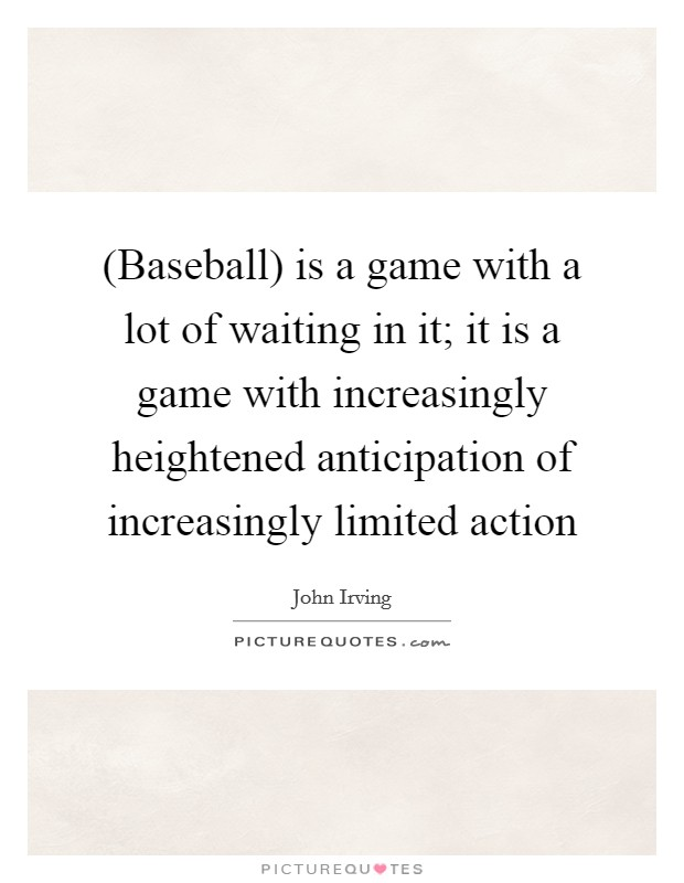 (Baseball) is a game with a lot of waiting in it; it is a game with increasingly heightened anticipation of increasingly limited action Picture Quote #1