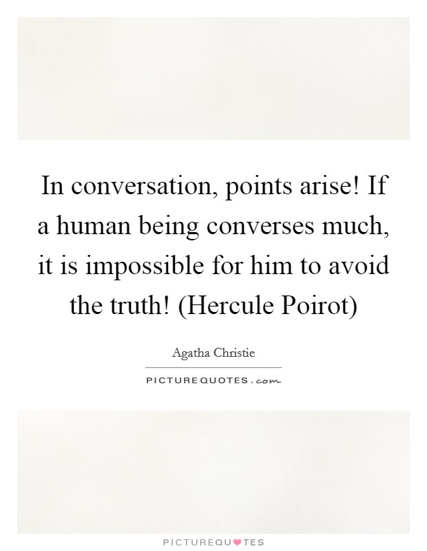 In conversation, points arise! If a human being converses much, it is impossible for him to avoid the truth! (Hercule Poirot) Picture Quote #1
