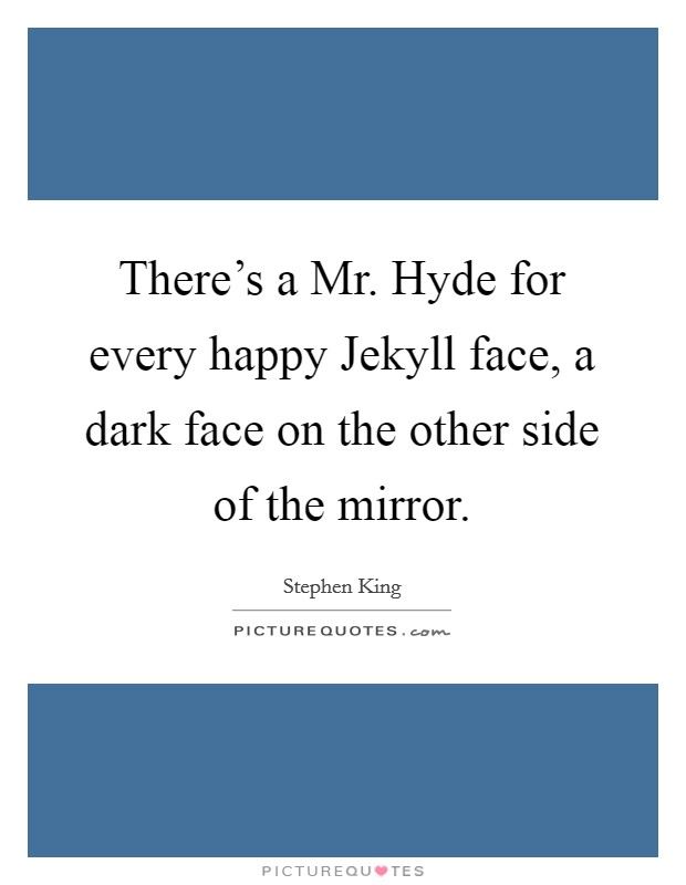 There's a Mr. Hyde for every happy Jekyll face, a dark face on the other side of the mirror Picture Quote #1