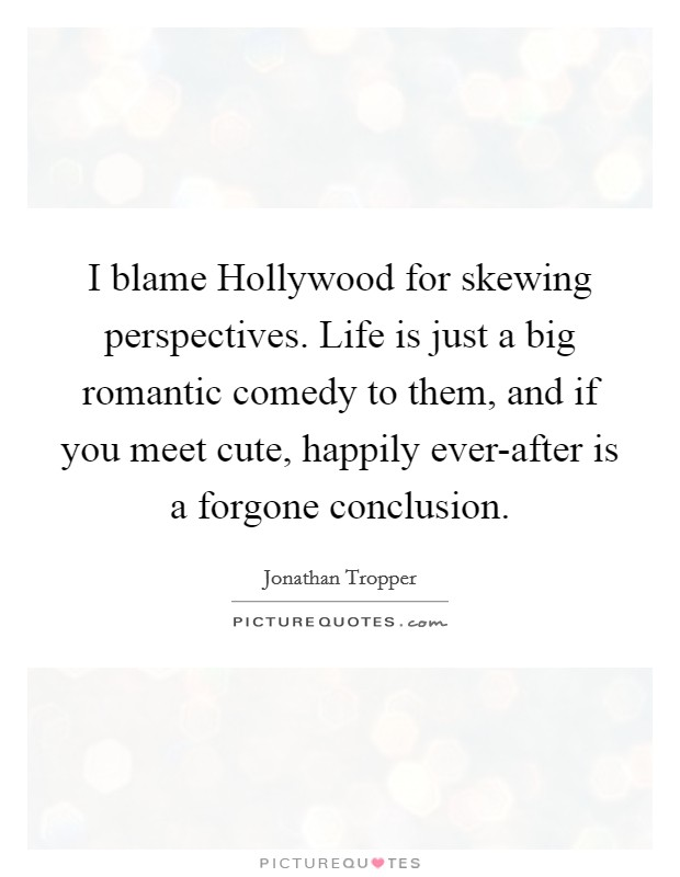 I blame Hollywood for skewing perspectives. Life is just a big romantic comedy to them, and if you meet cute, happily ever-after is a forgone conclusion Picture Quote #1