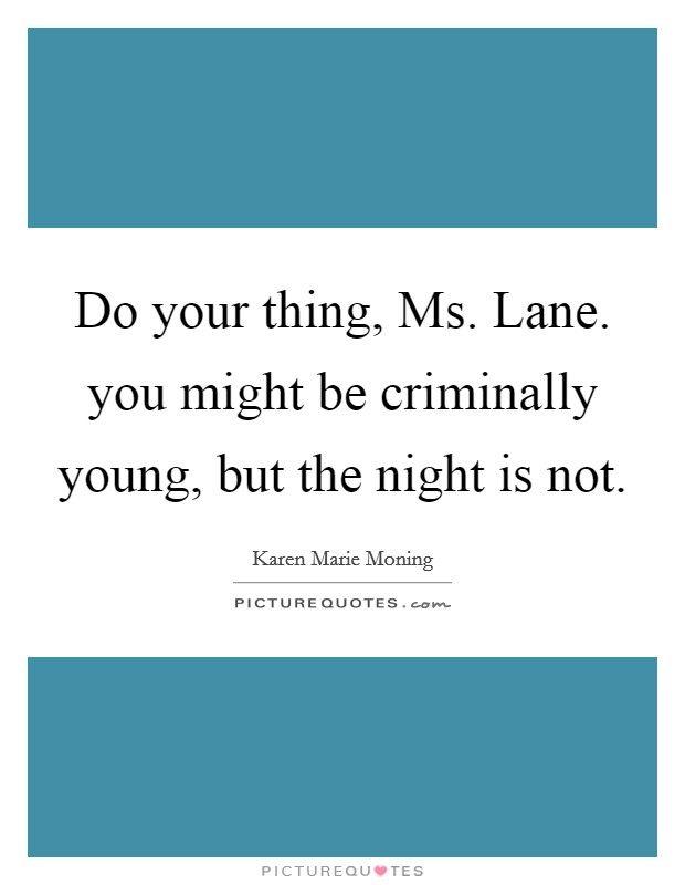 Do your thing, Ms. Lane. you might be criminally young, but the night is not Picture Quote #1