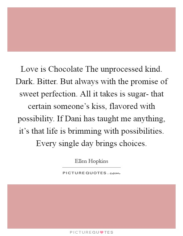 Love is Chocolate The unprocessed kind. Dark. Bitter. But always with the promise of sweet perfection. All it takes is sugar- that certain someone's kiss, flavored with possibility. If Dani has taught me anything, it's that life is brimming with possibilities. Every single day brings choices Picture Quote #1