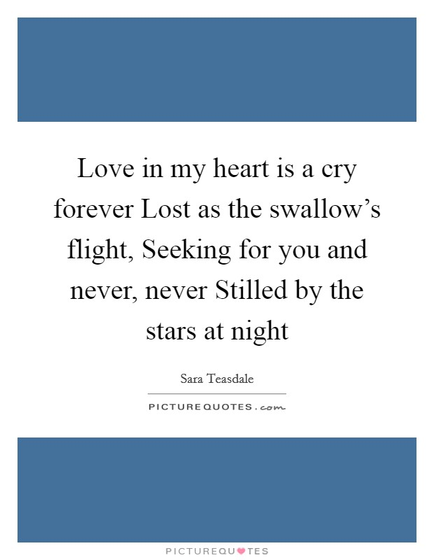 Love in my heart is a cry forever Lost as the swallow's flight, Seeking for you and never, never Stilled by the stars at night Picture Quote #1