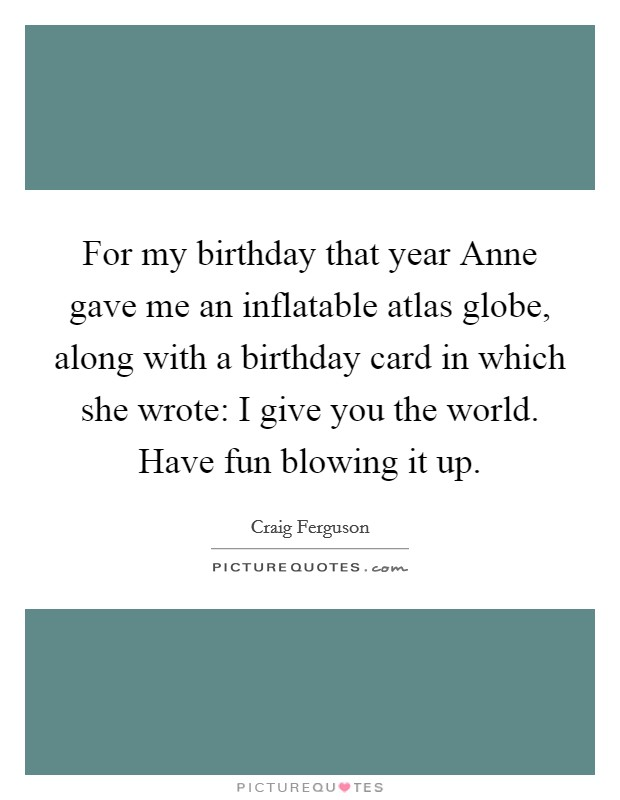 For my birthday that year Anne gave me an inflatable atlas globe, along with a birthday card in which she wrote: I give you the world. Have fun blowing it up Picture Quote #1