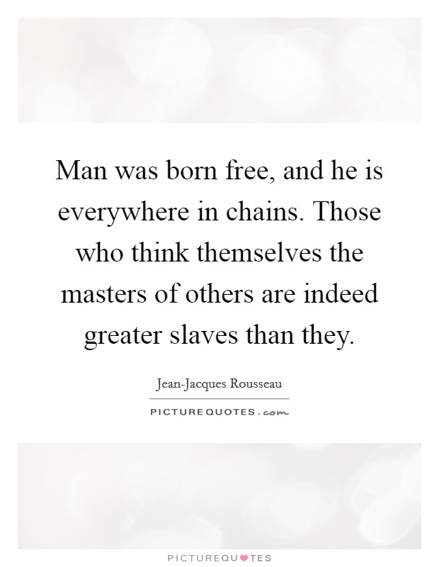 man is born free but everywhere he is in chains essay With this essay, rousseau had unsuccessfully competed in 1753 for a  of the  social contract, man is born free, and everywhere he is in chains but, they tell  you, man is not born free, even if he is everywhere in chains.