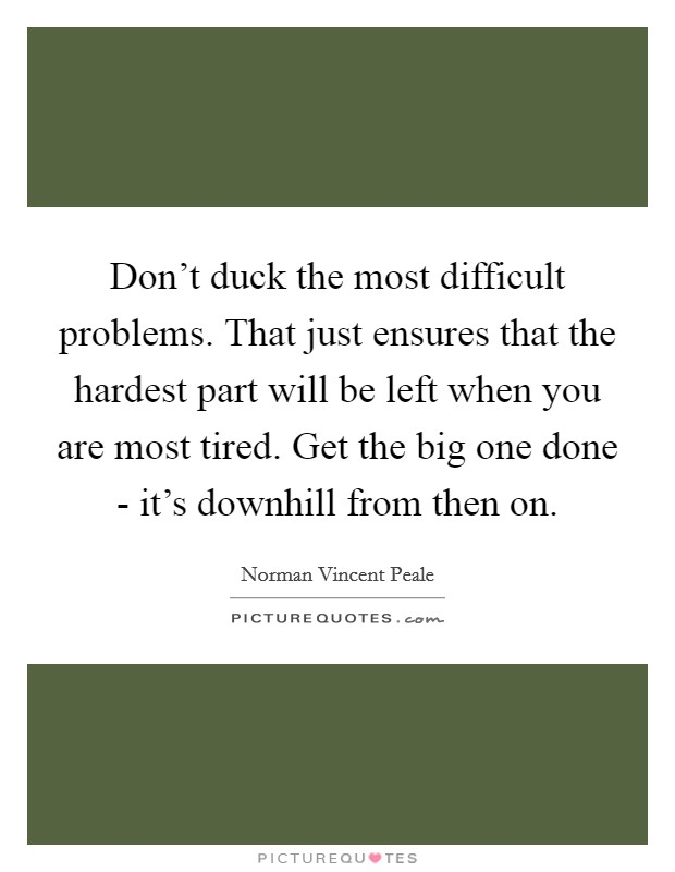 Don't duck the most difficult problems. That just ensures that the hardest part will be left when you are most tired. Get the big one done - it's downhill from then on Picture Quote #1