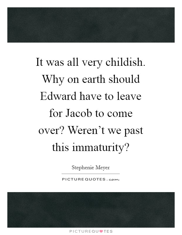 It was all very childish. Why on earth should Edward have to leave for Jacob to come over? Weren't we past this immaturity? Picture Quote #1