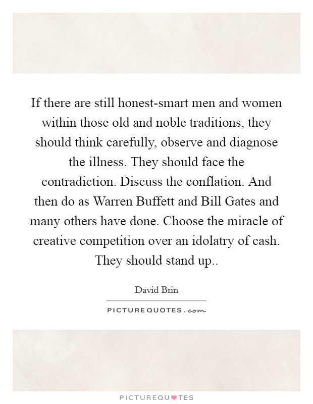 If there are still honest-smart men and women within those old and noble traditions, they should think carefully, observe and diagnose the illness. They should face the contradiction. Discuss the conflation. And then do as Warren Buffett and Bill Gates and many others have done. Choose the miracle of creative competition over an idolatry of cash. They should stand up Picture Quote #1