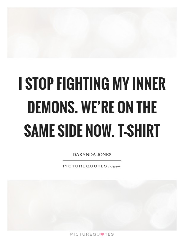 I stop fighting my inner demons. We're on the same side now. T-shirt Picture Quote #1