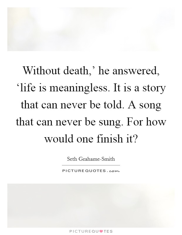 Without death,' he answered, 'life is meaningless. It is a story that can never be told. A song that can never be sung. For how would one finish it? Picture Quote #1