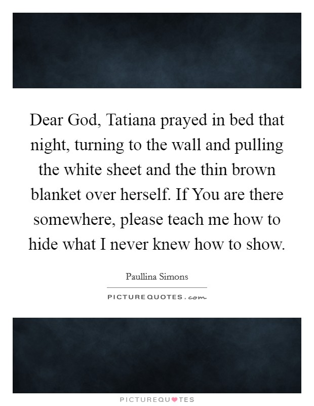 Dear God, Tatiana prayed in bed that night, turning to the wall and pulling the white sheet and the thin brown blanket over herself. If You are there somewhere, please teach me how to hide what I never knew how to show Picture Quote #1
