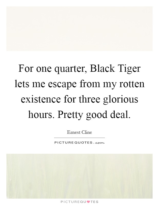 For one quarter, Black Tiger lets me escape from my rotten existence for three glorious hours. Pretty good deal Picture Quote #1