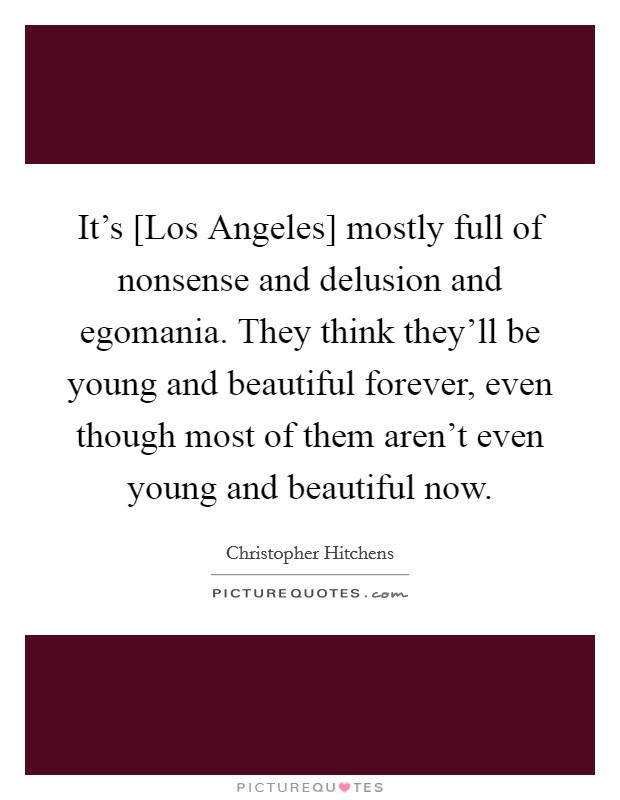It's [Los Angeles] mostly full of nonsense and delusion and egomania. They think they'll be young and beautiful forever, even though most of them aren't even young and beautiful now Picture Quote #1