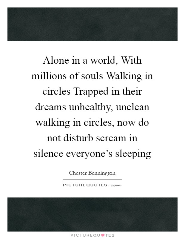 Alone in a world, With millions of souls Walking in circles Trapped in their dreams unhealthy, unclean walking in circles, now do not disturb scream in silence everyone's sleeping Picture Quote #1