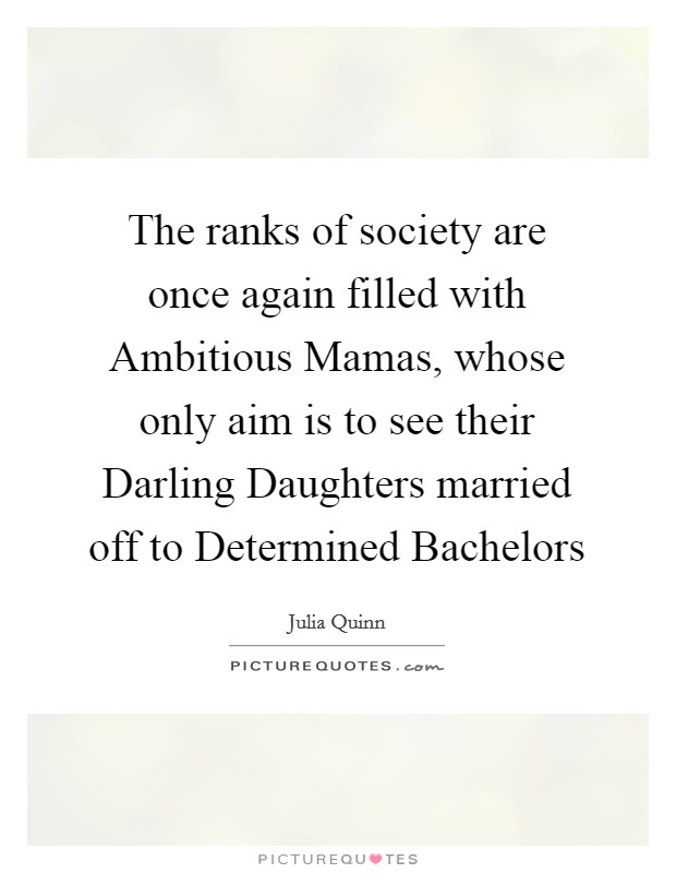 The ranks of society are once again filled with Ambitious Mamas, whose only aim is to see their Darling Daughters married off to Determined Bachelors Picture Quote #1