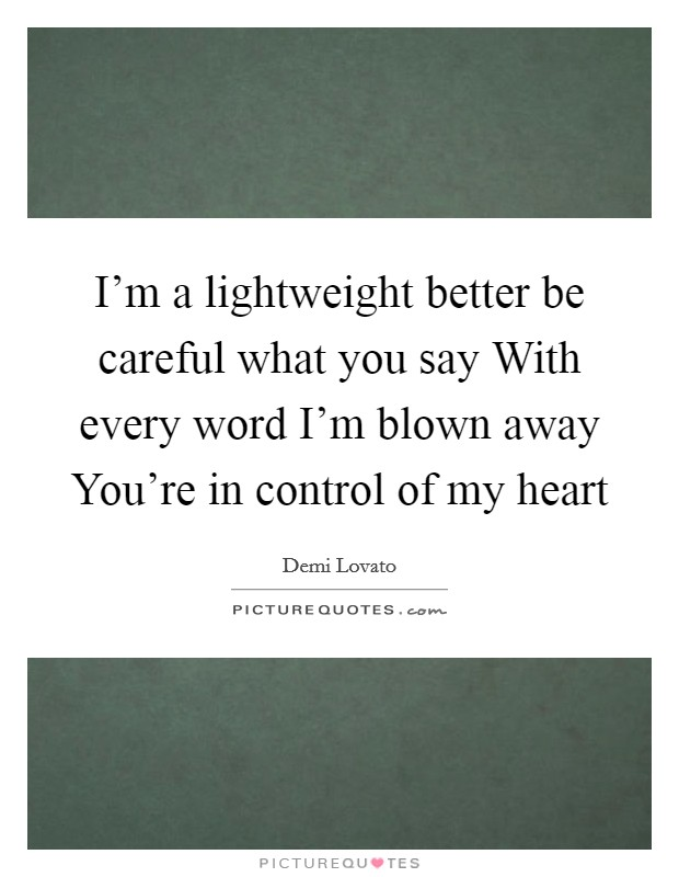 I'm a lightweight better be careful what you say With every word I'm blown away You're in control of my heart Picture Quote #1