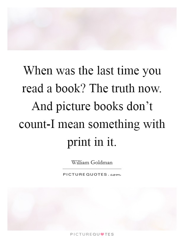 When was the last time you read a book? The truth now. And picture books don't count-I mean something with print in it Picture Quote #1