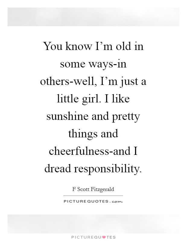You know I'm old in some ways-in others-well, I'm just a little girl. I like sunshine and pretty things and cheerfulness-and I dread responsibility Picture Quote #1