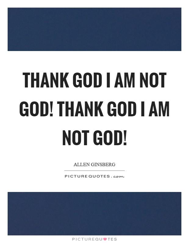 Thank God I am not God! Thank God I am not God! Picture Quote #1