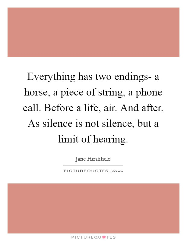Everything has two endings- a horse, a piece of string, a phone call. Before a life, air. And after. As silence is not silence, but a limit of hearing Picture Quote #1