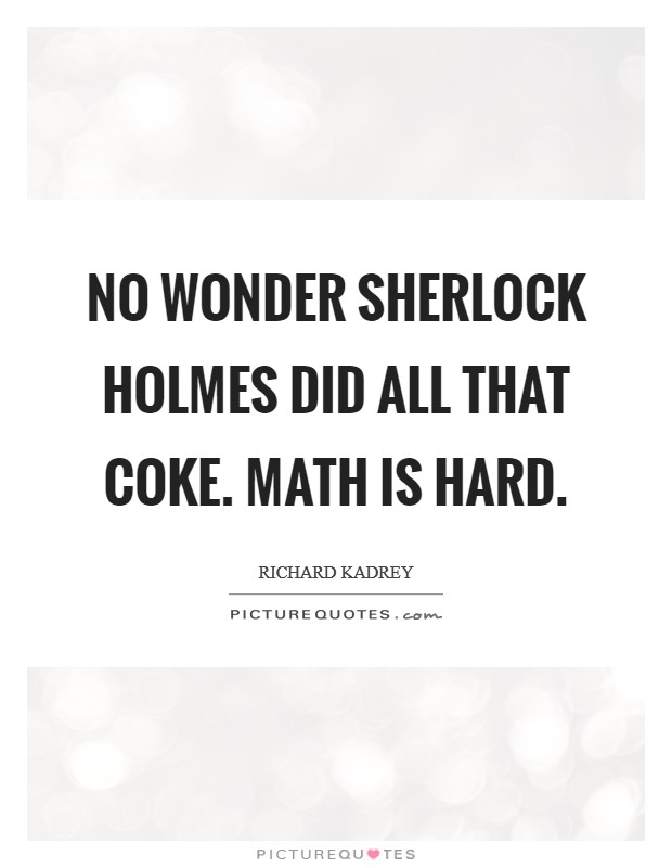 No wonder Sherlock Holmes did all that coke. Math is hard Picture Quote #1