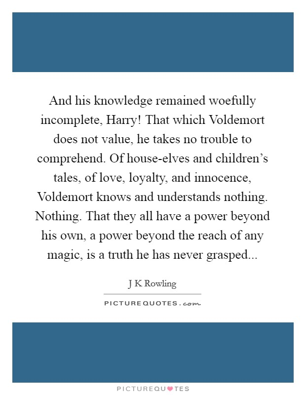 And his knowledge remained woefully incomplete, Harry! That which Voldemort does not value, he takes no trouble to comprehend. Of house-elves and children's tales, of love, loyalty, and innocence, Voldemort knows and understands nothing. Nothing. That they all have a power beyond his own, a power beyond the reach of any magic, is a truth he has never grasped Picture Quote #1