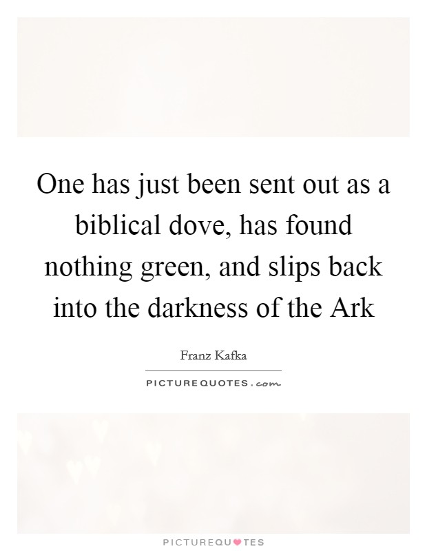 One has just been sent out as a biblical dove, has found nothing green, and slips back into the darkness of the Ark Picture Quote #1