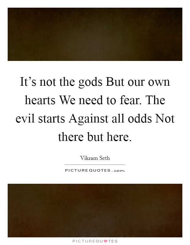 It's not the gods But our own hearts We need to fear. The evil starts Against all odds Not there but here Picture Quote #1