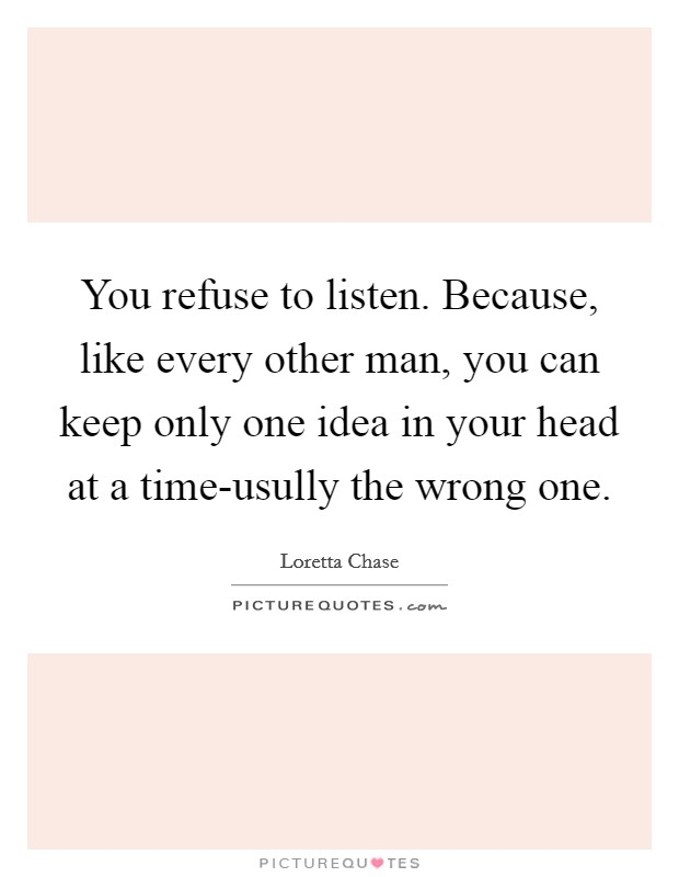 You refuse to listen. Because, like every other man, you can keep only one idea in your head at a time-usully the wrong one Picture Quote #1