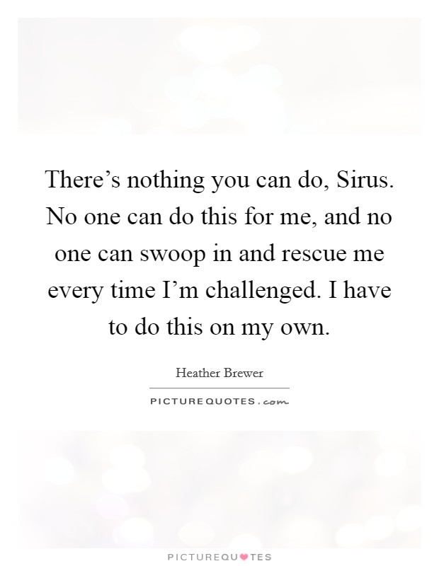 There's nothing you can do, Sirus. No one can do this for me, and no one can swoop in and rescue me every time I'm challenged. I have to do this on my own Picture Quote #1