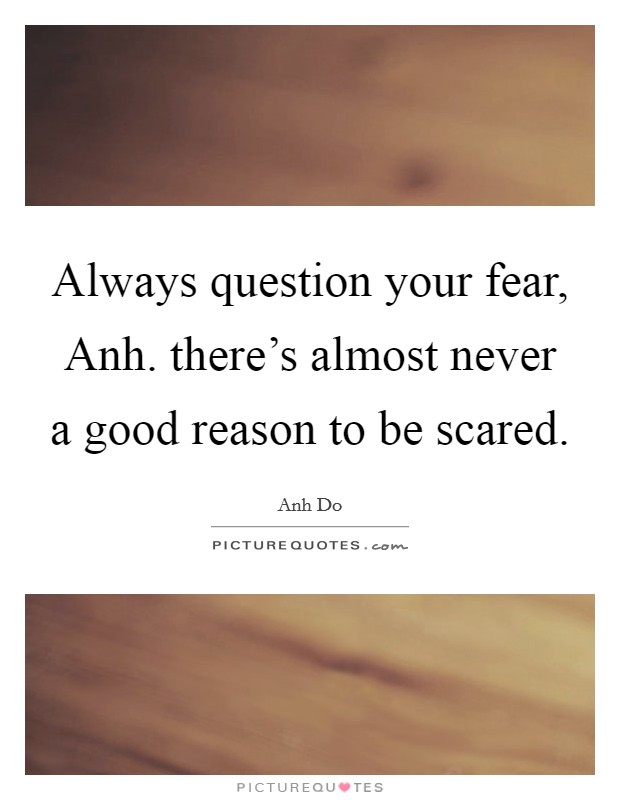 Always question your fear, Anh. there's almost never a good reason to be scared Picture Quote #1