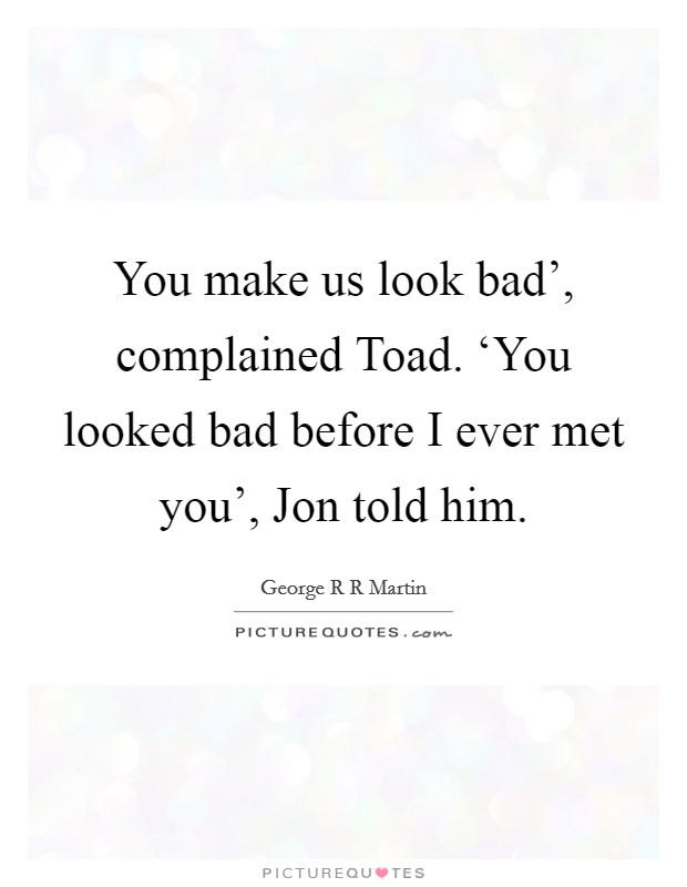 You make us look bad', complained Toad. 'You looked bad before I ever met you', Jon told him Picture Quote #1