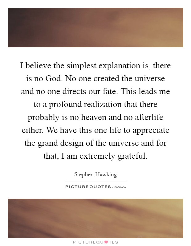 I believe the simplest explanation is, there is no God. No one created the universe and no one directs our fate. This leads me to a profound realization that there probably is no heaven and no afterlife either. We have this one life to appreciate the grand design of the universe and for that, I am extremely grateful Picture Quote #1