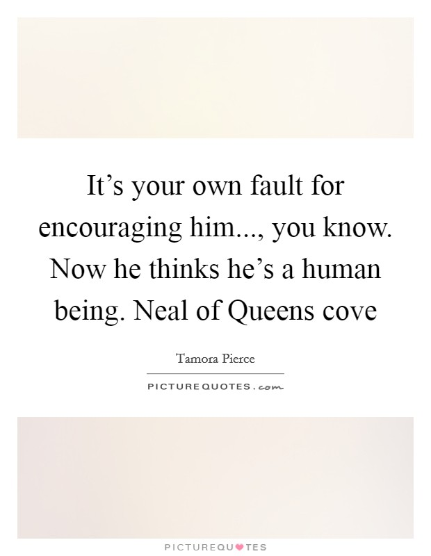 It's your own fault for encouraging him..., you know. Now he thinks he's a human being. Neal of Queens cove Picture Quote #1