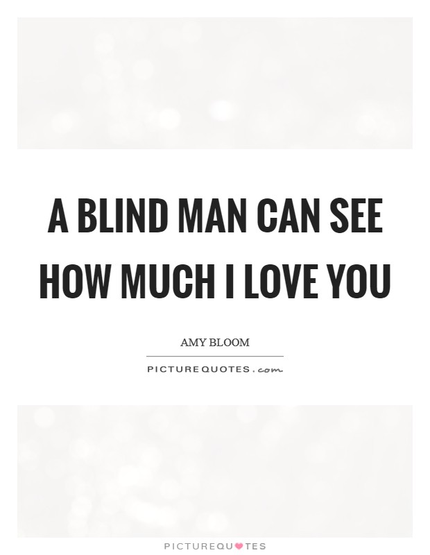 A blind man can see how much I love you Picture Quote #1