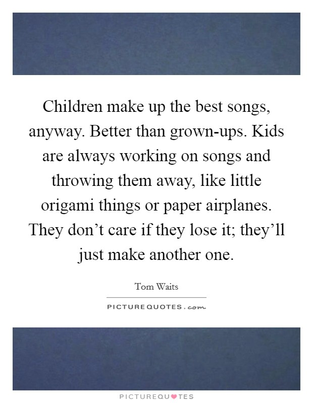 Children make up the best songs, anyway. Better than grown-ups. Kids are always working on songs and throwing them away, like little origami things or paper airplanes. They don't care if they lose it; they'll just make another one Picture Quote #1